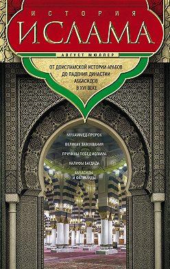 Август Мюллер - История ислама. Т. 1, 2. От доисламской истории арабов до падения династии Аббасидов в XVI веке