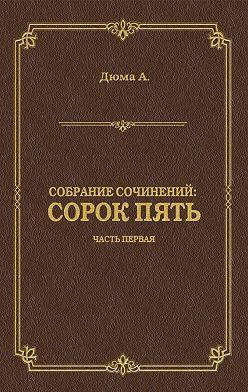 Александр Дюма - Сорок пять. Часть первая