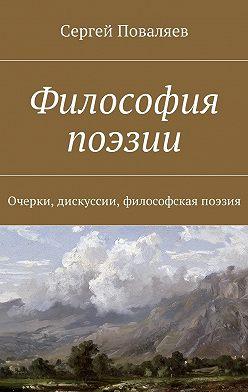 Сергей Поваляев - Философия поэзии. Очерки, дискуссии, философская поэзия