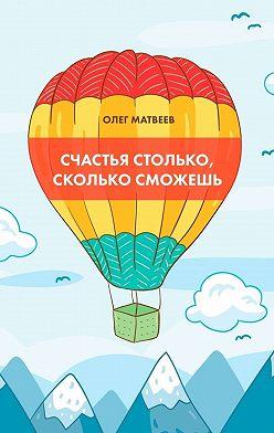 Олег Матвеев - Счастья столько, сколько сможешь