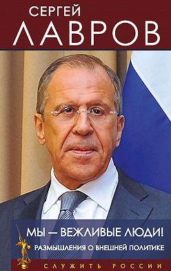 Сергей Лавров - Мы – вежливые люди! Размышления о внешней политике