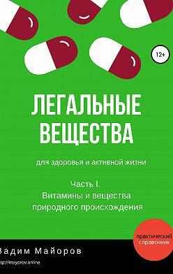 Вадим Майоров - Легальные вещества для здоровья и активной жизни. Часть I. Витамины и вещества природного происхождения