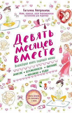 Татьяна Аптулаева - Девять месяцев вместе. Важнейшая книга будущей мамы