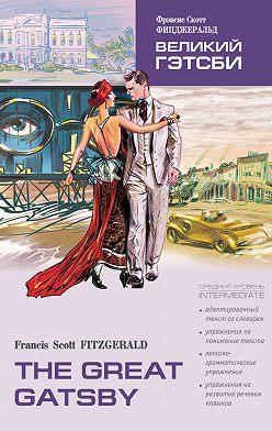 Фрэнсис Фицджеральд - The Great Gatsby / Великий Гэтсби. Книга для чтения на английском языке