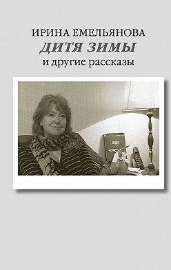Ирина Емельянова - Дитя зимы. И другие рассказы