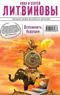 Анна и Сергей Литвиновы - Вспомнить будущее