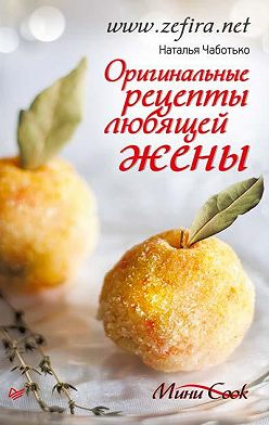 Наталья Чаботько - Оригинальные рецепты любящей жены