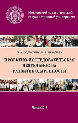 Ирина Подругина - Проектно-исследовательская деятельность: развитие одаренности