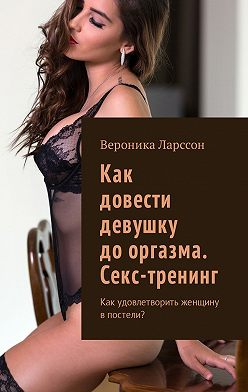 Вероника Ларссон - Как довести девушку дооргазма. Секс-тренинг. Как удовлетворить женщину впостели?