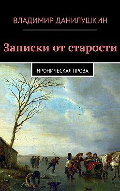 Владимир Данилушкин - Записки отстарости. Ироническая проза