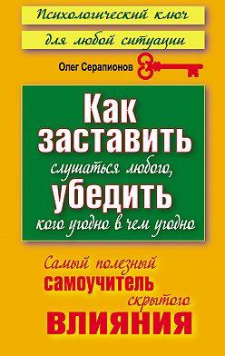 Олег Серапионов - Как заставить слушаться любого, убедить кого угодно в чем угодно. Самый полезный самоучитель скрытого влияния