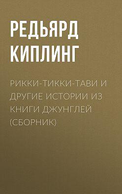 Редьярд Киплинг - Рикки-Тикки-Тави и другие истории из Книги джунглей (сборник)