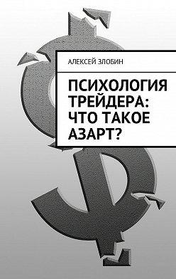 Алексей Злобин - Психология трейдера: что такое азарт?