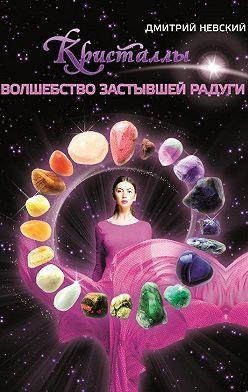 Дмитрий Невский - Кристаллы. Волшебство застывшей радуги
