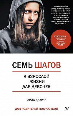 Лиза Дамур - Семь шагов к взрослой жизни для девочек. Книга для родителей подростков
