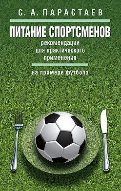 Сергей Парастаев - Питание спортсменов. Рекомендации для практического применения (на примере футбола)