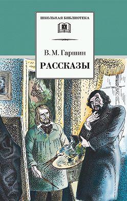 Всеволод Гаршин - Рассказы