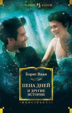 Борис Виан - «Пена дней» и другие истории