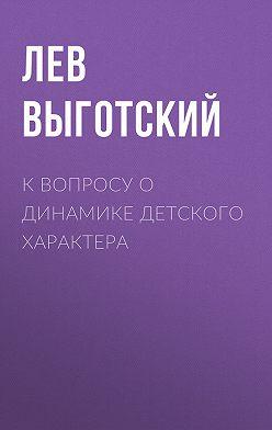 Лев Выготский (Выгодский) - К вопросу о динамике детского характера