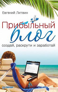 Евгений Литвин - Прибыльный блог: создай, раскрути и заработай
