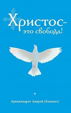 архимандрит Андрей Конанос - Христос – это свобода!