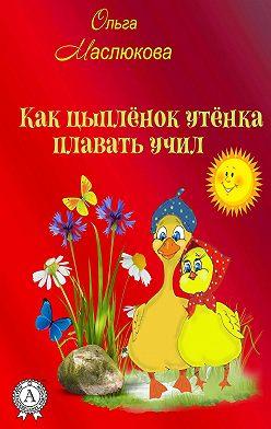 Ольга Маслюкова - Как Цыпленок утёнка плавать учил