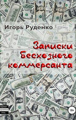 Игорь Руденко - Записки бесхозного коммерсанта