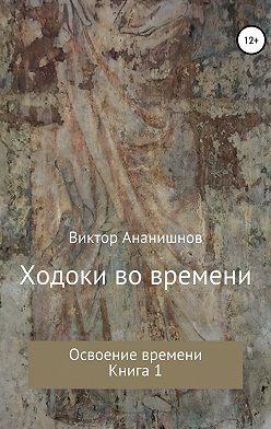 Виктор Ананишнов - Ходоки во времени. Освоение времени. Книга 1