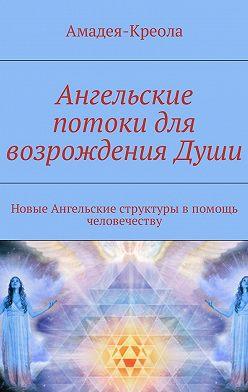 Амадея-Креола - Ангельские потоки для возрождения Души. Новые Ангельские структуры впомощь человечеству