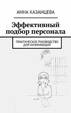 Анна Казанцева - Эффективный подбор персонала. Практическое руководство для начинающих