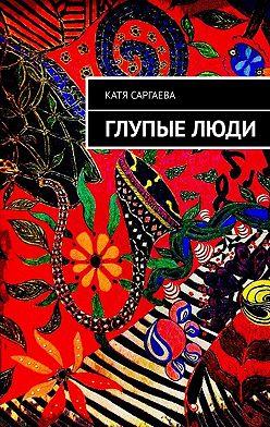 Катя Саргаева - Глупыелюди