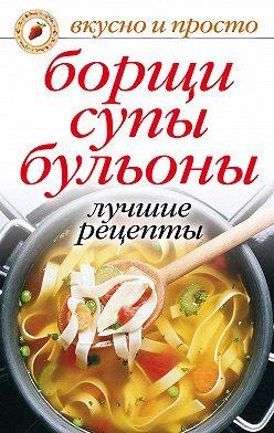 Неустановленный автор - Борщи, супы, бульоны. Лучшие рецепты