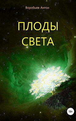 Антон Воробьев - Плоды света