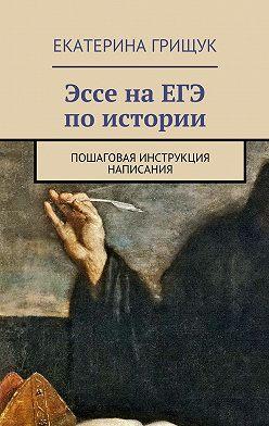 Екатерина Грищук - Эссе наЕГЭ поистории. Пошаговая инструкция написания