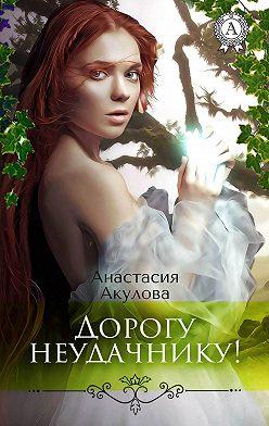 Анастасия Акулова - Дорогу неудачнику!