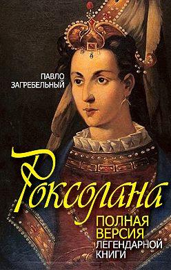 Павел Загребельный - Роксолана. Полная версия легендарной книги