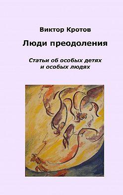 Виктор Кротов - Люди преодоления. Статьи об особых детях и особых людях