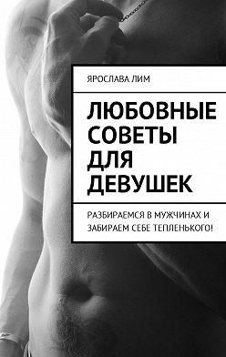Ярослава Лим - Любовные советы для девушек. Разбираемся в мужчинах и забираем себе тепленького!