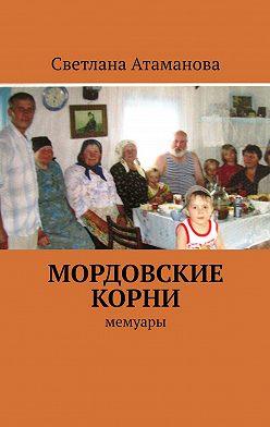 Светлана Атаманова - Мордовские корни. Мемуары