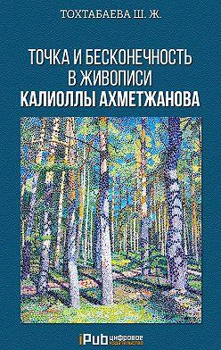 Шайзада Тохтабаева - Точка и бесконечность в живописи Калиоллы Ахметжанова