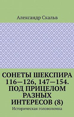 Александр Скальв - Сонеты Шекспира 116-126, 147-154. Под прицелом разных интересов (8). Историческая головоломка