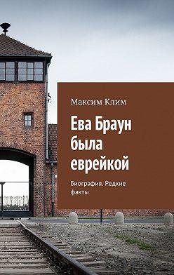 Максим Клим - Ева Браун была еврейкой. Биография. Редкие факты