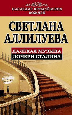 Светлана Аллилуева - Далекая музыка дочери Сталина