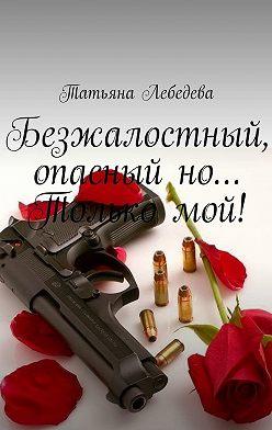 Татьяна Лебедева - Безжалостный, опасный но… Только мой!
