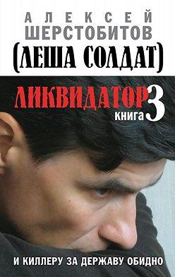 Алексей Шерстобитов - Ликвидатор. Книга 3. И киллеру за державу обидно