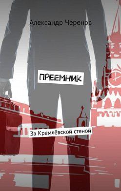 Александр Черенов - Преемник. ЗаКремлёвской стеной