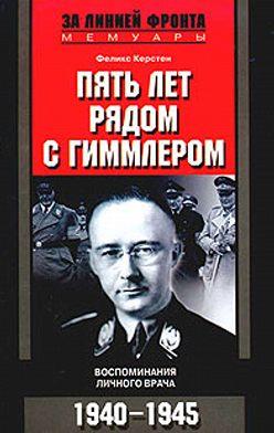 Феликс Керстен - Пять лет рядом с Гиммлером. Воспоминания личного врача. 1940-1945
