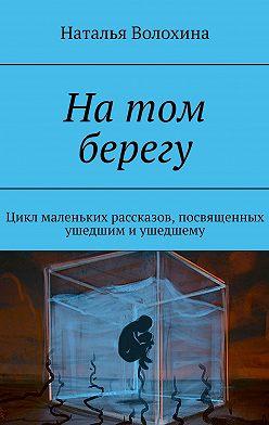 Наталья Волохина - Натом берегу. Цикл маленьких рассказов, посвященных ушедшим иушедшему