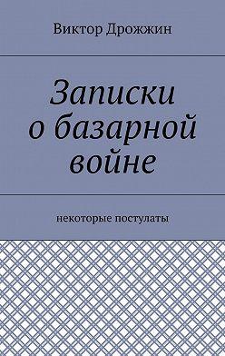 Виктор Дрожжин - Записки обазарной войне. Некоторые постулаты