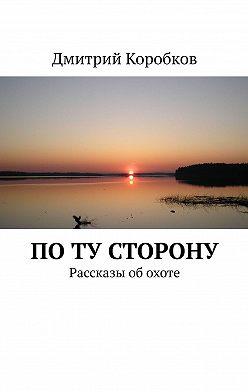 Дмитрий Коробков - Поту сторону. Рассказы об охоте